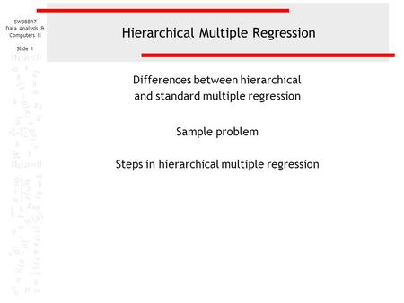 SW388R7 Data Analysis & Computers II Slide 1 Hierarchical Multiple Regression Differences between hierarchical and standard multiple regression Sample.