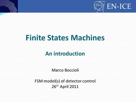 Controls EN-ICE Finite States Machines An introduction Marco Boccioli FSM model(s) of detector control 26 th April 2011.
