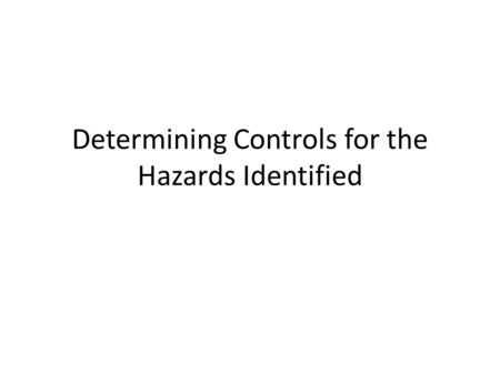 Determining Controls for the Hazards Identified. Determining Controls Do all Controls need to be based on a Risk Assessments?