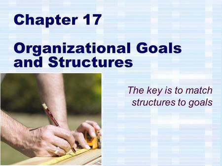 Chapter 17 Organizational Goals and Structures The key is to match structures to goals.