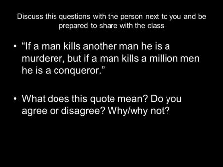 "Discuss this questions with the person next to you and be prepared to share with the class ""If a man kills another man he is a murderer, but if a man kills."