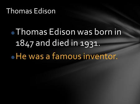Thomas Edison was born in 1847 and died in 1931. He was a famous inventor. Thomas Edison.