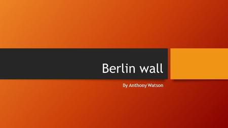 Berlin wall By Anthony Watson. What is the berlin wall The Berlin Wall was a wall that divided Berlin from 1961 to 1989, made by the German Democratic.