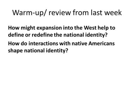 Warm-up/ review from last week How might expansion into the West help to define or redefine the national identity? How do interactions with native Americans.