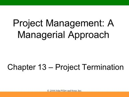 © 2006 John Wiley and Sons, Inc. Project Management: A Managerial Approach Chapter 13 – Project Termination.