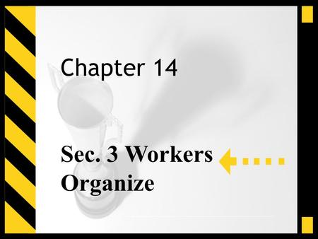 Chapter 14 Sec. 3 Workers Organize. Main Idea Grim working conditions in many industries led workers to form unions and stage labor strikes.