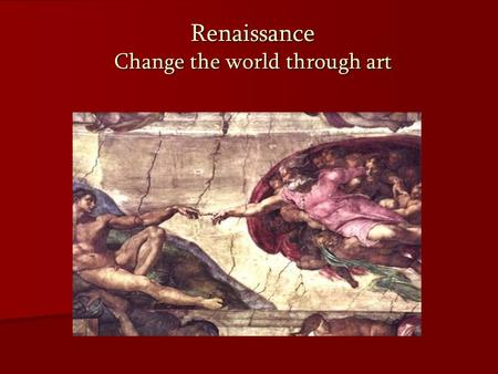 "Renaissance Change the world through art. I.The Beginning ""Renaissance"": French for ""Rebirth"" ""Renaissance"": French for ""Rebirth"" Overcoming constraints."