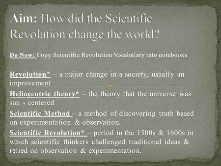 Do Now: Copy Scientific Revolution Vocabulary into notebooks Revolution* – a major change in a society, usually an improvement Heliocentric theory* – the.