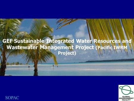 SOPAC GEF Sustainable Integrated Water Resources and Wastewater Management Project (Pacific IWRM Project)