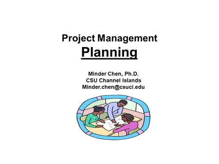 Project Management Planning Minder Chen, Ph.D. CSU Channel Islands