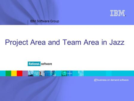 IBM Software Group ® Project Area and Team Area in Jazz.