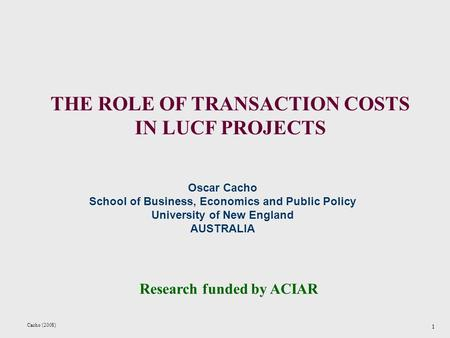 Cacho (2008) 1 THE ROLE OF TRANSACTION COSTS IN LUCF PROJECTS Research funded by ACIAR Oscar Cacho School of Business, Economics and Public Policy University.