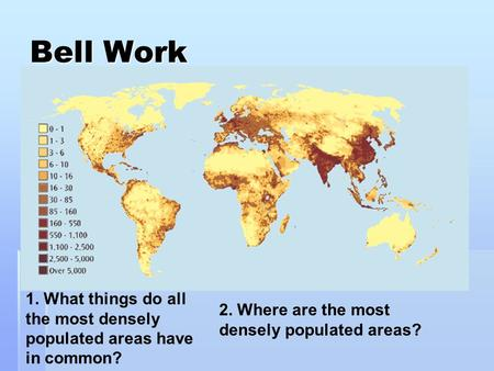 Bell Work 1. What things do all the most densely populated areas have in common? 2. Where are the most densely populated areas?