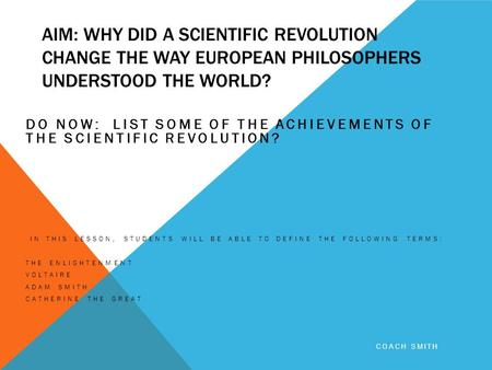AIM: WHY DID A SCIENTIFIC REVOLUTION CHANGE THE WAY EUROPEAN PHILOSOPHERS UNDERSTOOD THE WORLD? DO NOW: LIST SOME OF THE ACHIEVEMENTS OF THE SCIENTIFIC.