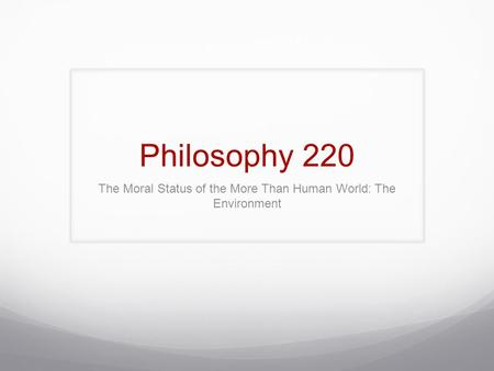 Philosophy 220 The Moral Status of the More Than Human World: The Environment.