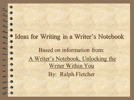Based on information from: A Writer's Notebook, Unlocking the Writer Within You By: Ralph Fletcher Ideas for Writing in a Writer's Notebook.
