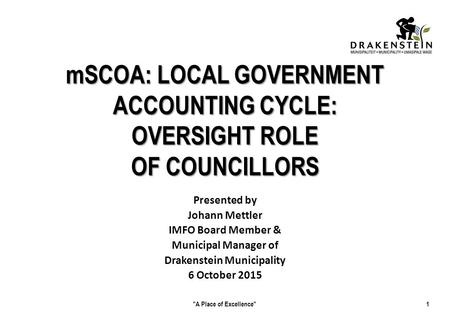 MSCOA: LOCAL GOVERNMENT ACCOUNTING CYCLE: OVERSIGHT ROLE OF COUNCILLORS Presented by Johann Mettler IMFO Board Member & Municipal Manager of Drakenstein.