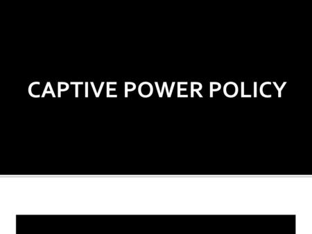 CAPTIVE POWER POLICY. Section 44 of the Electricity(Supply) Act, 1948 gave birth to Captive Generation.  Any other person to establish or to acquire.