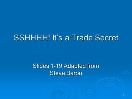 1 SSHHHH! It's a Trade Secret Slides 1-19 Adapted from Steve Baron.