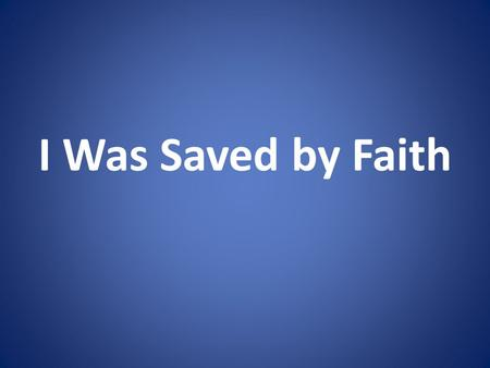 I Was Saved by Faith. What Is Faith? Hebrews 11:1 2 Corinthians 5:7.