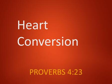 Heart Conversion PROVERBS 4:23. The Bible Heart Acts 2:37 …cut to the heart… Romans 10:10 …with the heart one believes…. Romans 6:17 …become obedient.