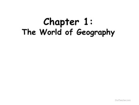 OwlTeacher.com Chapter 1: The World of Geography.