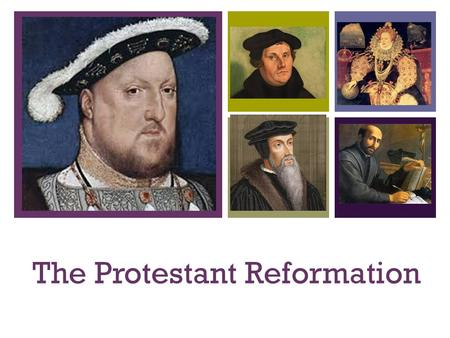 + The Protestant Reformation. + Started in the early 1500s Protestant: someone who protests Reformation: a movement to change something (in this case.