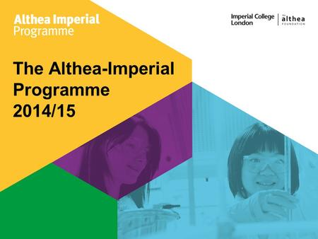 The Althea-Imperial Programme 2014/15. What is it? An exclusive development programme for female students with high-profile speakers Looking for project.