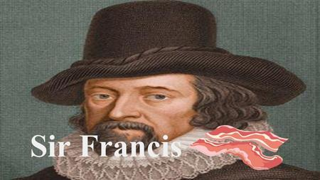 Sir Francis. Who Is He? (Sara) -Born on January 22 1561 in London, England. -Famous philosopher, statesman, scientist, jurist, orator, essayist, and author.