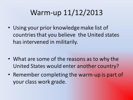 Warm-up 11/12/2013 Using your prior knowledge make list of countries that you believe the United states has intervened in militarily. What are some of.