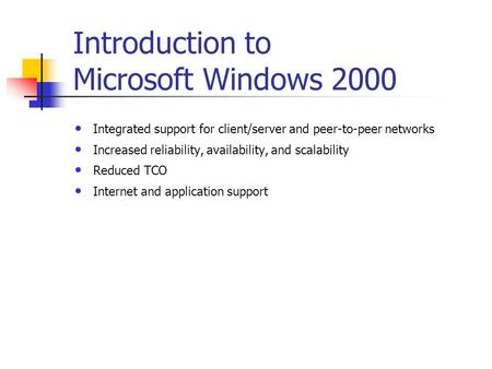 Introduction to Microsoft Windows 2000 Integrated support for client/server and peer-to-peer networks Increased reliability, availability, and scalability.