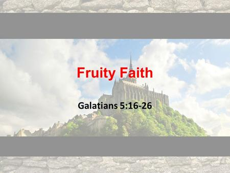 Fruity Faith Galatians 5:16-26. Galatians 5:16-18 16 But I say, walk by the Spirit, and you will not gratify the desires of the flesh. 17 For the desires.