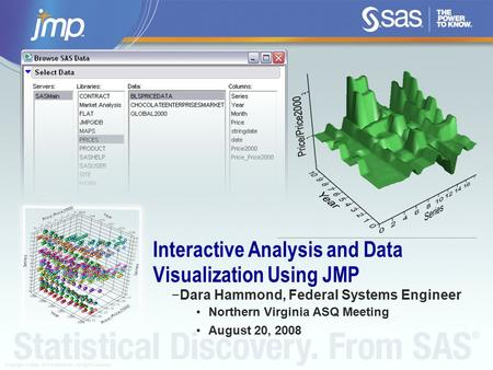 Copyright © 2008, SAS Institute Inc. All rights reserved. Interactive Analysis and Data Visualization Using JMP −Dara Hammond, Federal Systems Engineer.