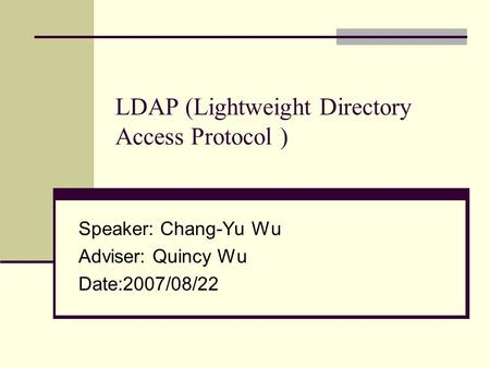 LDAP (Lightweight Directory Access Protocol ) Speaker: Chang-Yu Wu Adviser: Quincy Wu Date:2007/08/22.
