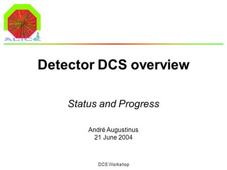 André Augustinus 21 June 2004 DCS Workshop Detector DCS overview Status and Progress.