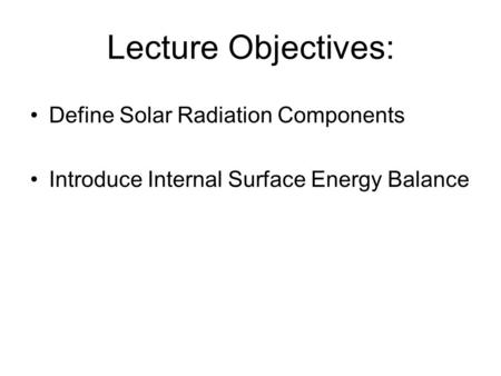 Lecture Objectives: Define Solar Radiation Components Introduce Internal Surface Energy Balance.