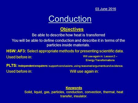 Conduction 03 June 2016 Objectives Be able to describe how heat is transferred You will be able to define conduction and describe it in terms of the particles.