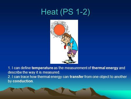 Heat (PS 1-2) 1. I can define temperature as the measurement of thermal energy and describe the way it is measured. 2. I can trace how thermal energy.