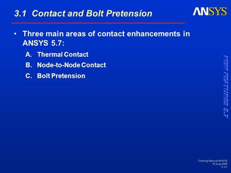 Training Manual 001419 15 Aug 2000 3.1-1 3.1 Contact and Bolt Pretension Three main areas of contact enhancements in ANSYS 5.7: A.Thermal Contact B.Node-to-Node.