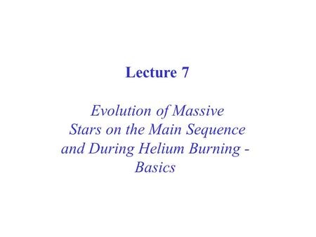 Lecture 7 Evolution of Massive Stars on the Main Sequence and During Helium Burning - Basics.