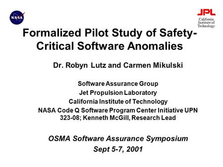 California Institute of Technology Formalized Pilot Study of Safety- Critical Software Anomalies Dr. Robyn Lutz and Carmen Mikulski Software Assurance.