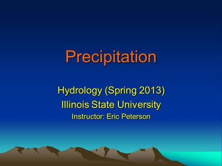 Precipitation Hydrology (Spring 2013) Illinois State University Instructor: Eric Peterson.