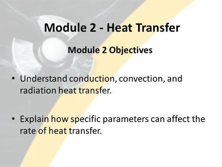 Module 2 - Heat Transfer Module 2 Objectives Understand conduction, convection, and radiation heat transfer. Explain how specific parameters can affect.
