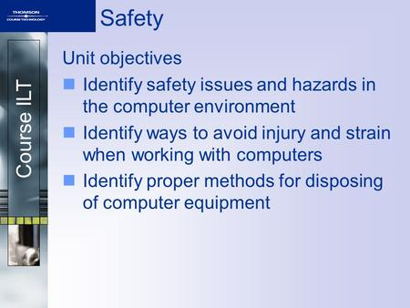 Course ILT Safety Unit objectives Identify safety issues and hazards in the computer environment Identify ways to avoid injury and strain when working.