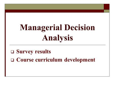 Managerial Decision Analysis  Survey results  Course curriculum development.