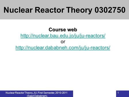 Nuclear Reactor Theory, JU, First Semester, 2010-2011 (Saed Dababneh). 1 Course web  or