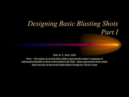 Designing Basic Blasting Shots Part I ©Dr. B. C. Paul 2000 Note – The topics covered in these slides represent the author's summary of information familiar.