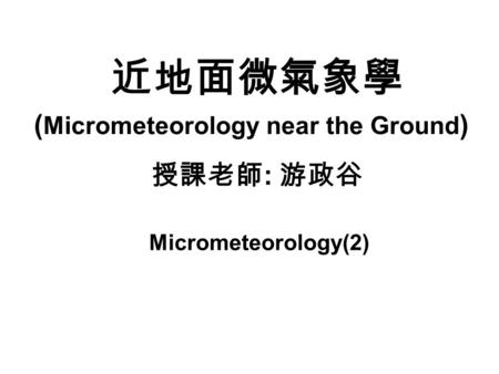 近地面微氣象學 授課老師 : 游政谷 ( Micrometeorology near the Ground ) Micrometeorology(2)