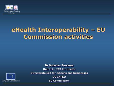 EHealth Interoperability – EU Commission activities Dr Octavian Purcarea Unit H1 – ICT for Health Directorate ICT for citizens and businesses DG INFSO.
