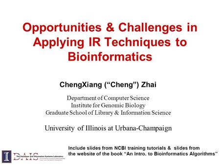 "Opportunities & Challenges in Applying IR Techniques to Bioinformatics ChengXiang (""Cheng"") Zhai Department of Computer Science Institute for Genomic Biology."
